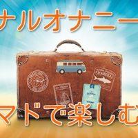 ボクのアナルオナニー出張・旅行セットのご紹介!
